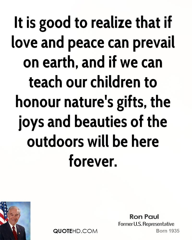 It is good to realize that if love and peace can prevail on earth, and if we can teach our children to honour nature's gifts, the joys and beauties of the outdoors will be here forever.