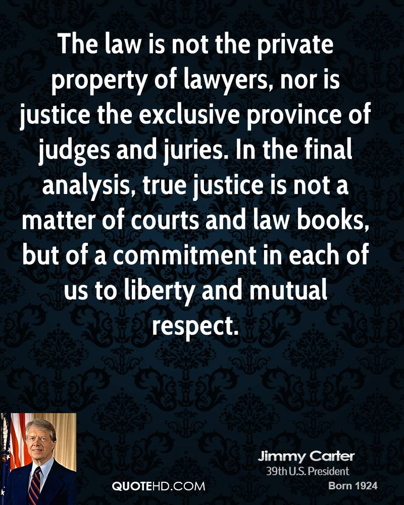 The law is not the private property of lawyers, nor is justice the exclusive province of judges and juries. In the final analysis, true justice is not a matter of courts and law books, but of a commitment in each of us to liberty and mutual respect.