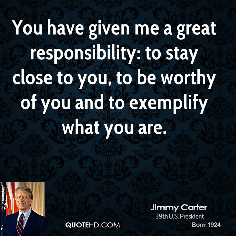 You have given me a great responsibility: to stay close to you, to be worthy of you and to exemplify what you are.