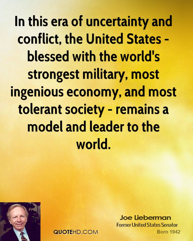 In this era of uncertainty and conflict, the United States - blessed with the world's strongest military, most ingenious economy, and most tolerant society - remains a model and leader to the world.