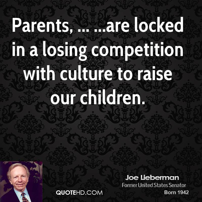 Parents, ... ...are locked in a losing competition with culture to raise our children.