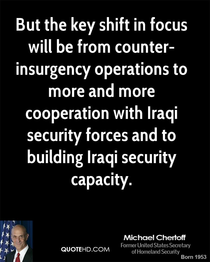 But the key shift in focus will be from counter-insurgency operations to more and more cooperation with Iraqi security forces and to building Iraqi security capacity.