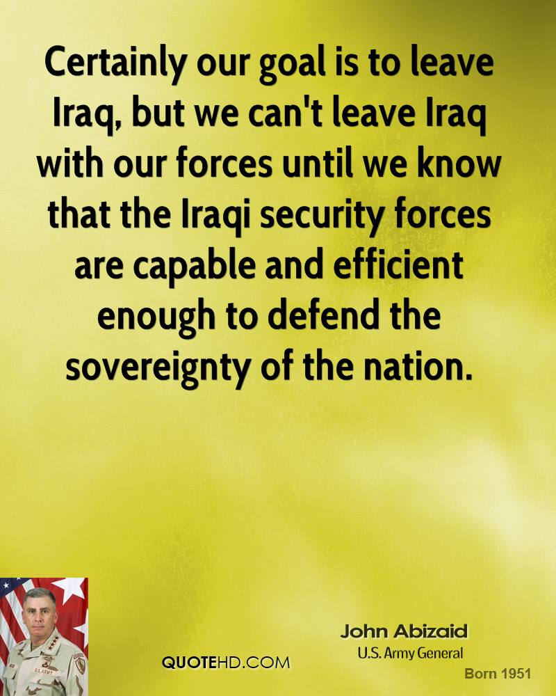 Certainly our goal is to leave Iraq, but we can't leave Iraq with our forces until we know that the Iraqi security forces are capable and efficient enough to defend the sovereignty of the nation.