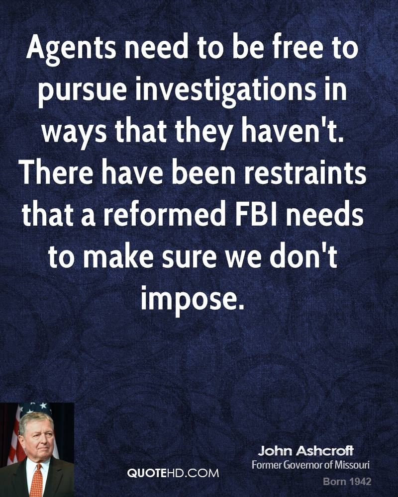 Agents need to be free to pursue investigations in ways that they haven't. There have been restraints that a reformed FBI needs to make sure we don't impose.
