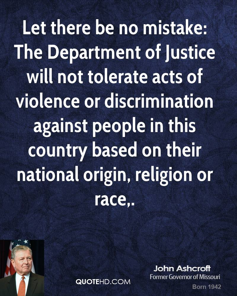 Let there be no mistake: The Department of Justice will not tolerate acts of violence or discrimination against people in this country based on their national origin, religion or race.