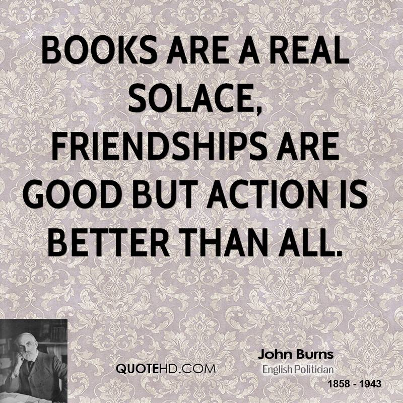 Books are a real solace, friendships are good but action is better than all.
