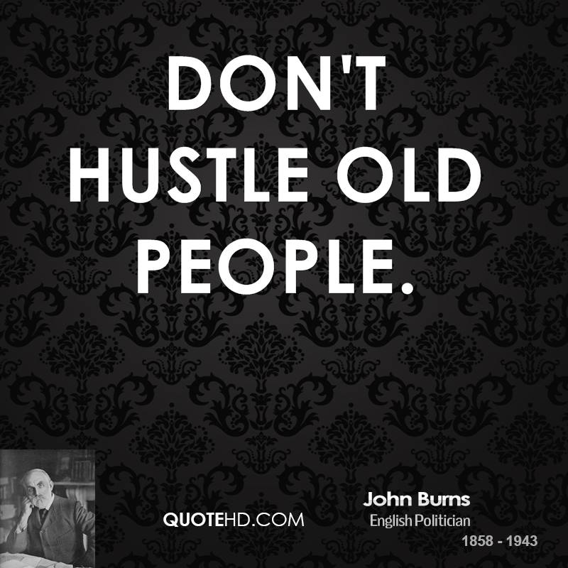 Don't hustle old people.