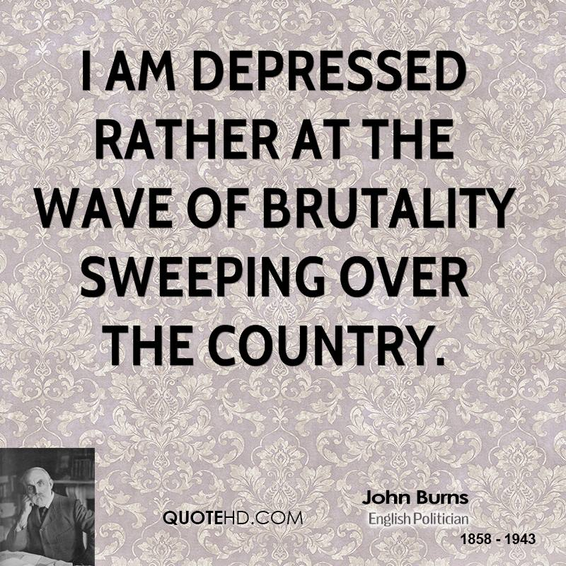 I am depressed rather at the wave of brutality sweeping over the country.