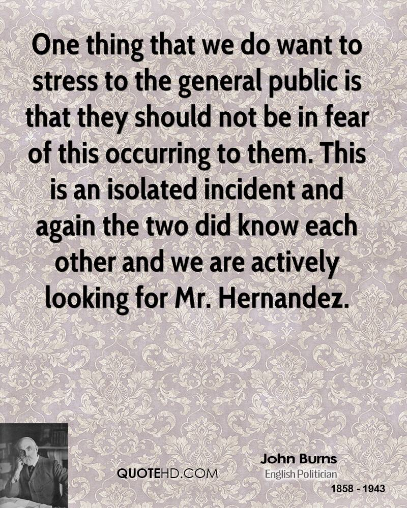 One thing that we do want to stress to the general public is that they should not be in fear of this occurring to them. This is an isolated incident and again the two did know each other and we are actively looking for Mr. Hernandez.