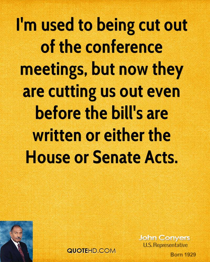 I'm used to being cut out of the conference meetings, but now they are cutting us out even before the bill's are written or either the House or Senate Acts.