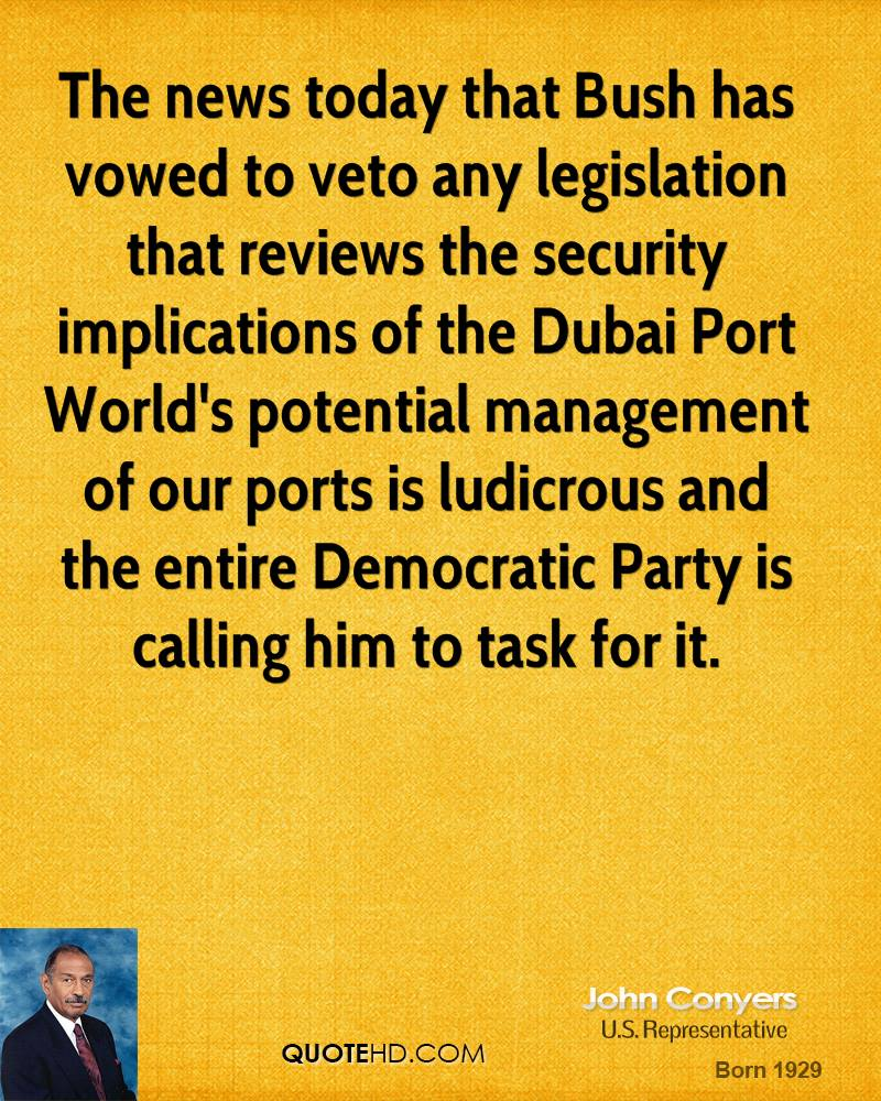 The news today that Bush has vowed to veto any legislation that reviews the security implications of the Dubai Port World's potential management of our ports is ludicrous and the entire Democratic Party is calling him to task for it.