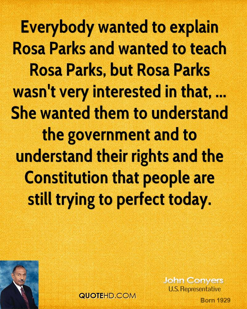 Everybody wanted to explain Rosa Parks and wanted to teach Rosa Parks, but Rosa Parks wasn't very interested in that, ... She wanted them to understand the government and to understand their rights and the Constitution that people are still trying to perfect today.