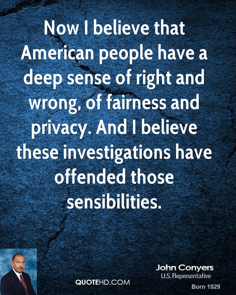 Now I believe that American people have a deep sense of right and wrong, of fairness and privacy. And I believe these investigations have offended those sensibilities.