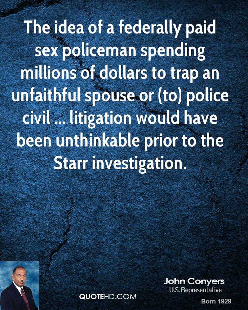 The idea of a federally paid sex policeman spending millions of dollars to trap an unfaithful spouse or (to) police civil ... litigation would have been unthinkable prior to the Starr investigation.