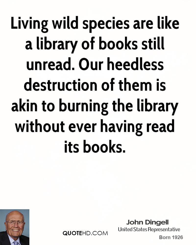 Living wild species are like a library of books still unread. Our heedless destruction of them is akin to burning the library without ever having read its books.
