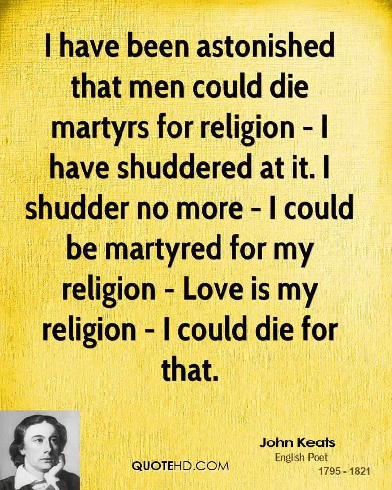 I have been astonished that men could die martyrs for religion - I have shuddered at it. I shudder no more - I could be martyred for my religion - Love is my religion - I could die for that.