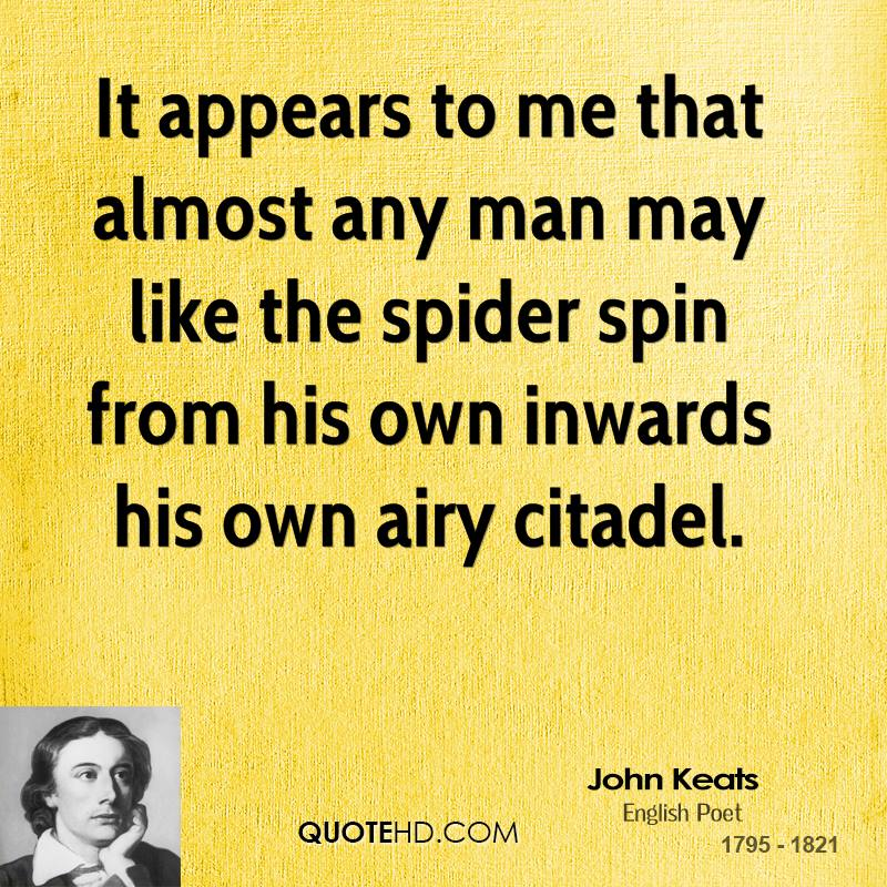 It appears to me that almost any man may like the spider spin from his own inwards his own airy citadel.