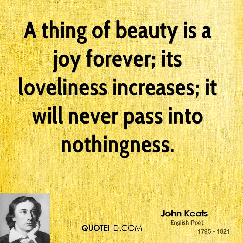 A thing of beauty is a joy forever; its loveliness increases; it will never pass into nothingness.
