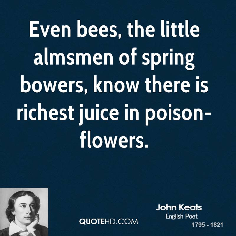 Even bees, the little almsmen of spring bowers, know there is richest juice in poison-flowers.