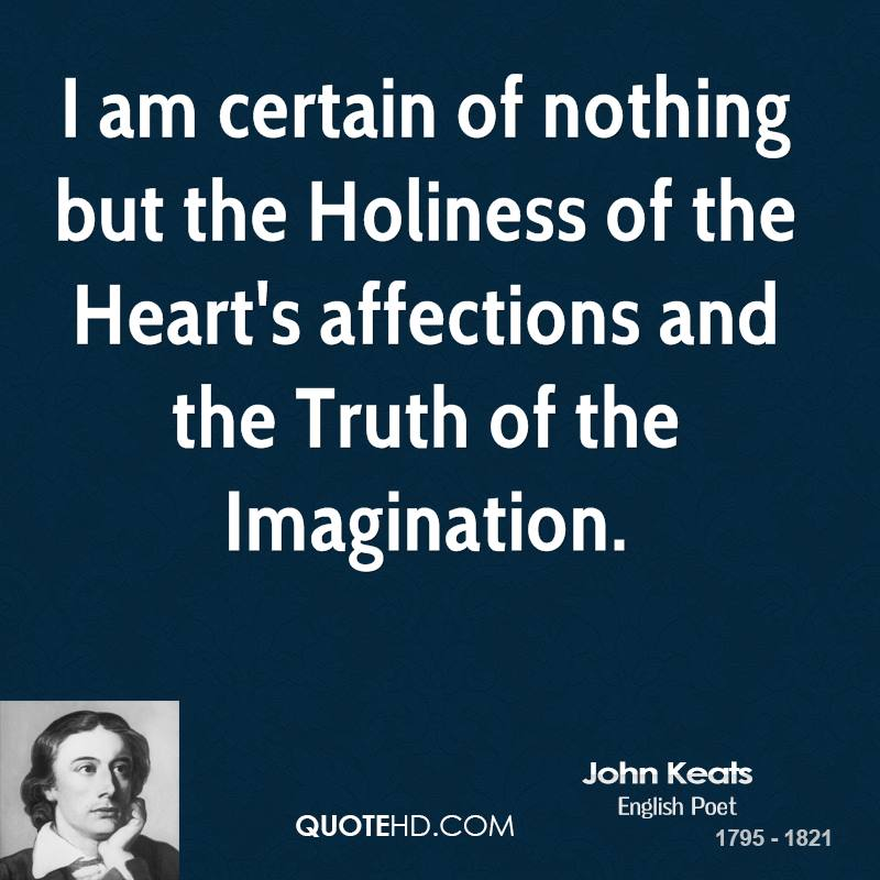 I am certain of nothing but the Holiness of the Heart's affections and the Truth of the Imagination.