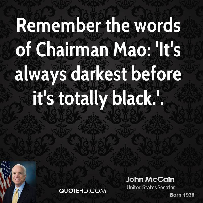 Remember the words of Chairman Mao: 'It's always darkest before it's totally black.'.