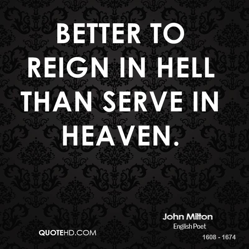 Better to reign in hell than serve in heaven.