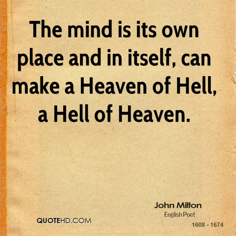 the mind is its own place and in itself can make a heaven of hell a hell of heaven The mind is its own place, and in itself can make a heaven of hell, a hell of heaven.