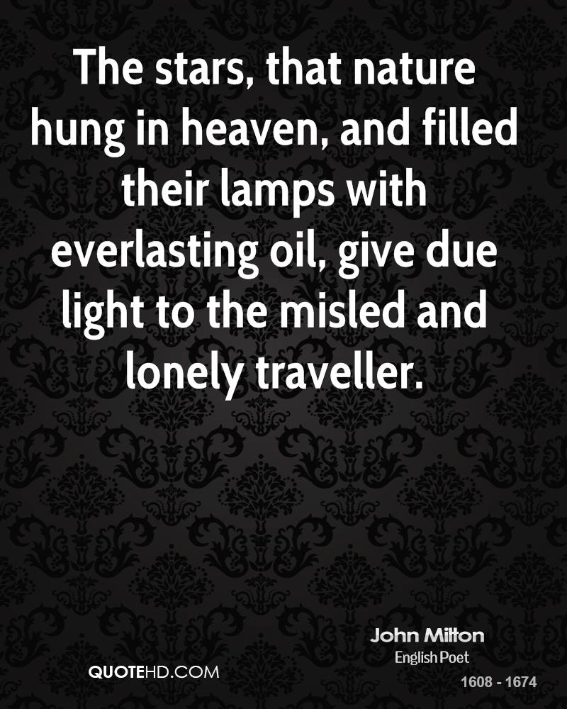 The stars, that nature hung in heaven, and filled their lamps with everlasting oil, give due light to the misled and lonely traveller.
