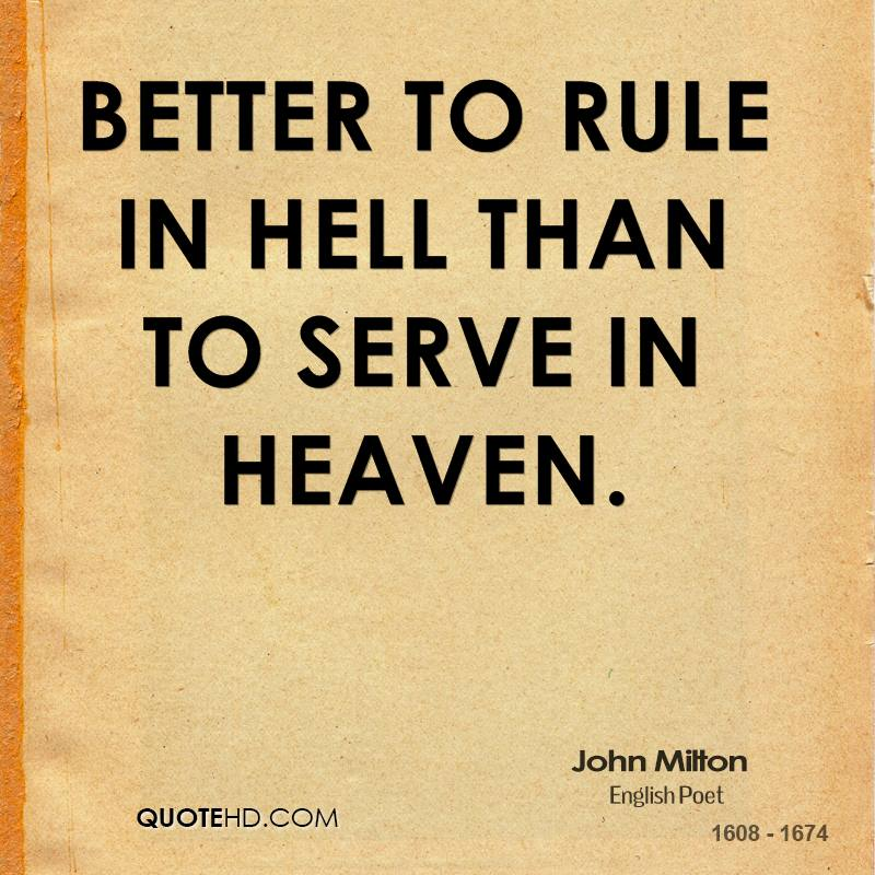 Better to rule in Hell than to serve in Heaven.