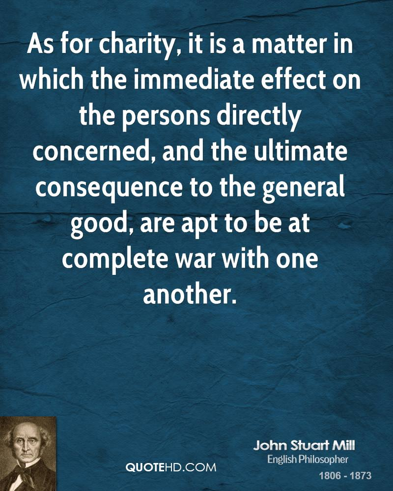 As for charity, it is a matter in which the immediate effect on the persons directly concerned, and the ultimate consequence to the general good, are apt to be at complete war with one another.
