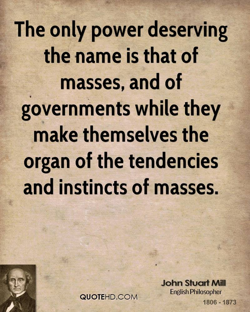The only power deserving the name is that of masses, and of governments while they make themselves the organ of the tendencies and instincts of masses.