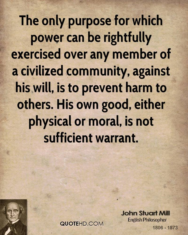 The only purpose for which power can be rightfully exercised over any member of a civilized community, against his will, is to prevent harm to others. His own good, either physical or moral, is not sufficient warrant.