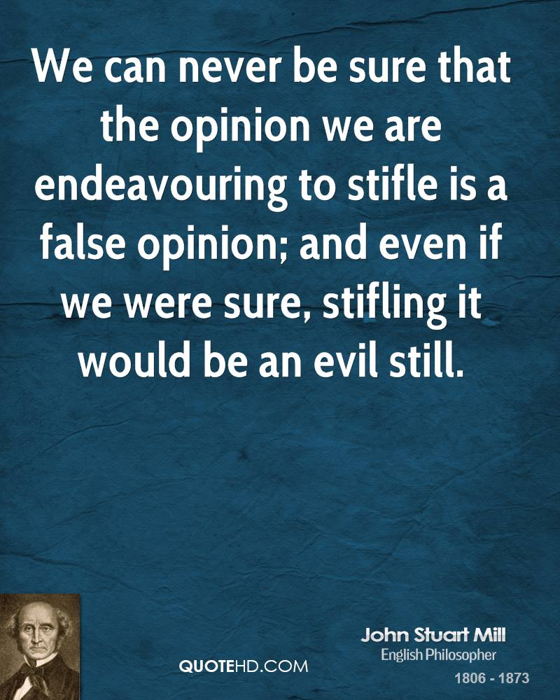 We can never be sure that the opinion we are endeavouring to stifle is a false opinion; and even if we were sure, stifling it would be an evil still.