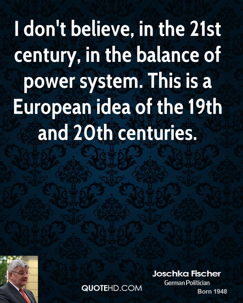 I don't believe, in the 21st century, in the balance of power system. This is a European idea of the 19th and 20th centuries.