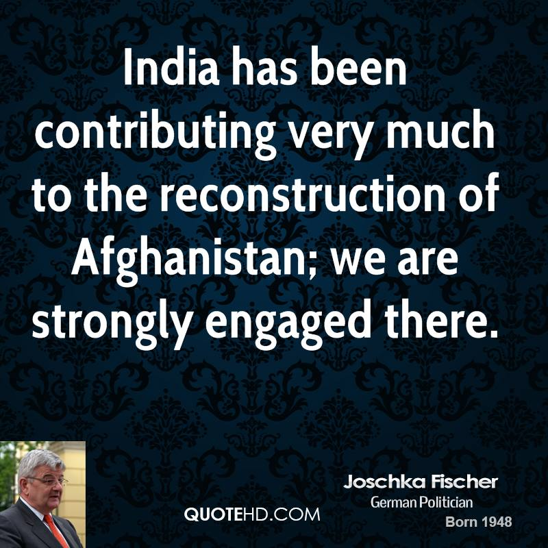 India has been contributing very much to the reconstruction of Afghanistan; we are strongly engaged there.