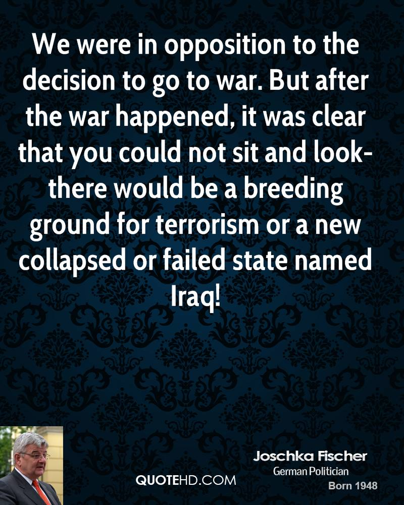 We were in opposition to the decision to go to war. But after the war happened, it was clear that you could not sit and look-there would be a breeding ground for terrorism or a new collapsed or failed state named Iraq!