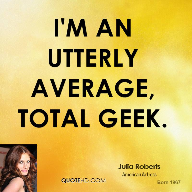 I'm an utterly average, total geek.