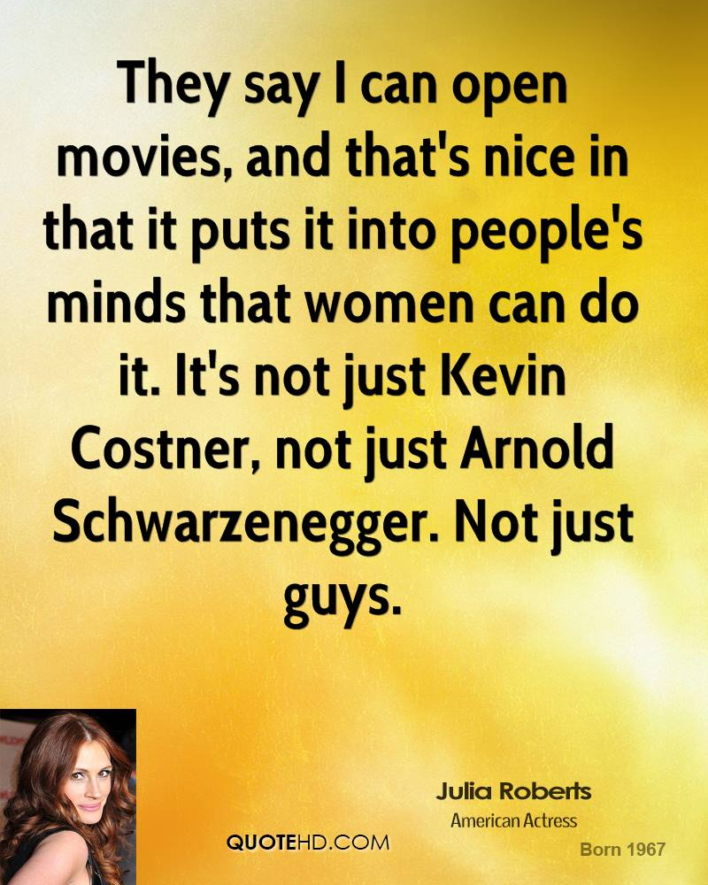 They say I can open movies, and that's nice in that it puts into people's minds that women can do it. It's not just Kevin Costner, not just Arnold Schwarzenegger. Not just the guys.