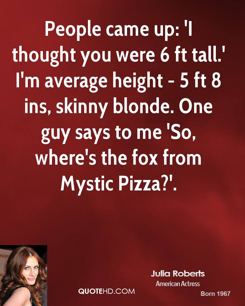 People came up: 'I thought you were 6 ft tall.' I'm average height - 5 ft 8 ins, skinny blonde. One guy says to me 'So, where's the fox from Mystic Pizza?'.