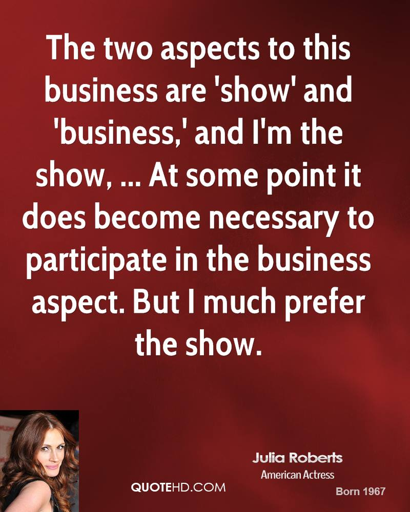 The two aspects to this business are 'show' and 'business,' and I'm the show, ... At some point it does become necessary to participate in the business aspect. But I much prefer the show.