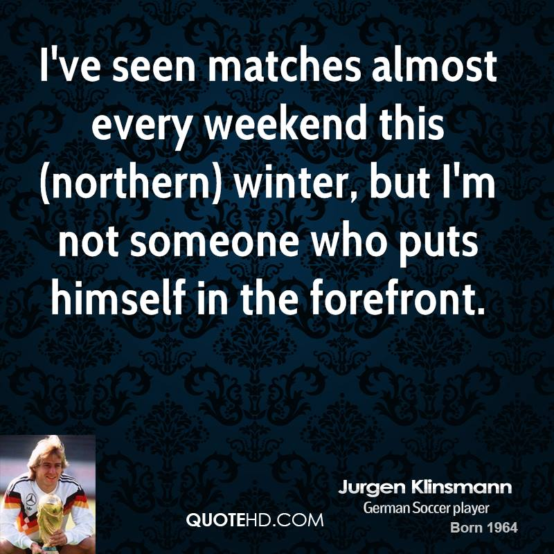 I've seen matches almost every weekend this (northern) winter, but I'm not someone who puts himself in the forefront.