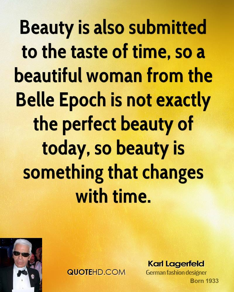Beauty is also submitted to the taste of time, so a beautiful woman from the Belle Epoch is not exactly the perfect beauty of today, so beauty is something that changes with time.