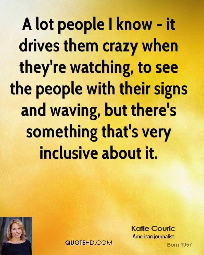 A lot people I know - it drives them crazy when they're watching, to see the people with their signs and waving, but there's something that's very inclusive about it.