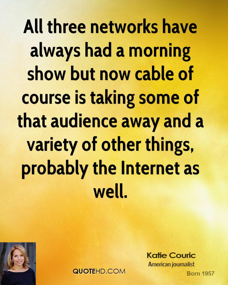 All three networks have always had a morning show but now cable of course is taking some of that audience away and a variety of other things, probably the Internet as well.