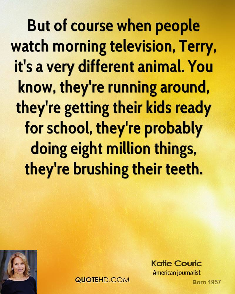 But of course when people watch morning television, Terry, it's a very different animal. You know, they're running around, they're getting their kids ready for school, they're probably doing eight million things, they're brushing their teeth.
