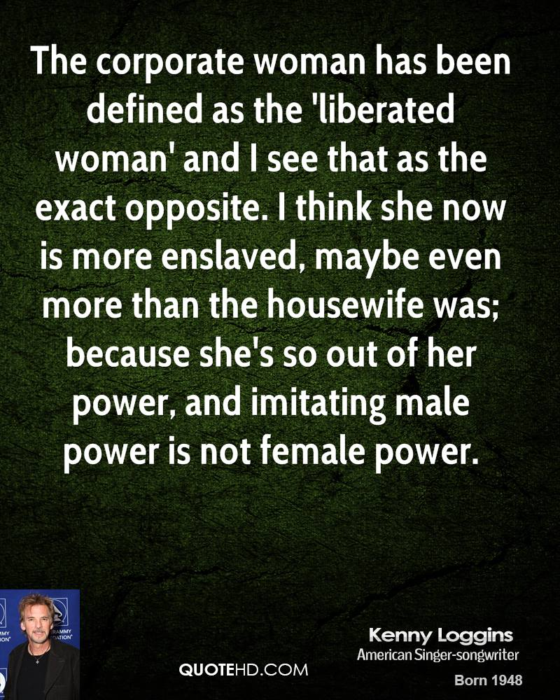 The corporate woman has been defined as the 'liberated woman' and I see that as the exact opposite. I think she now is more enslaved, maybe even more than the housewife was; because she's so out of her power, and imitating male power is not female power.