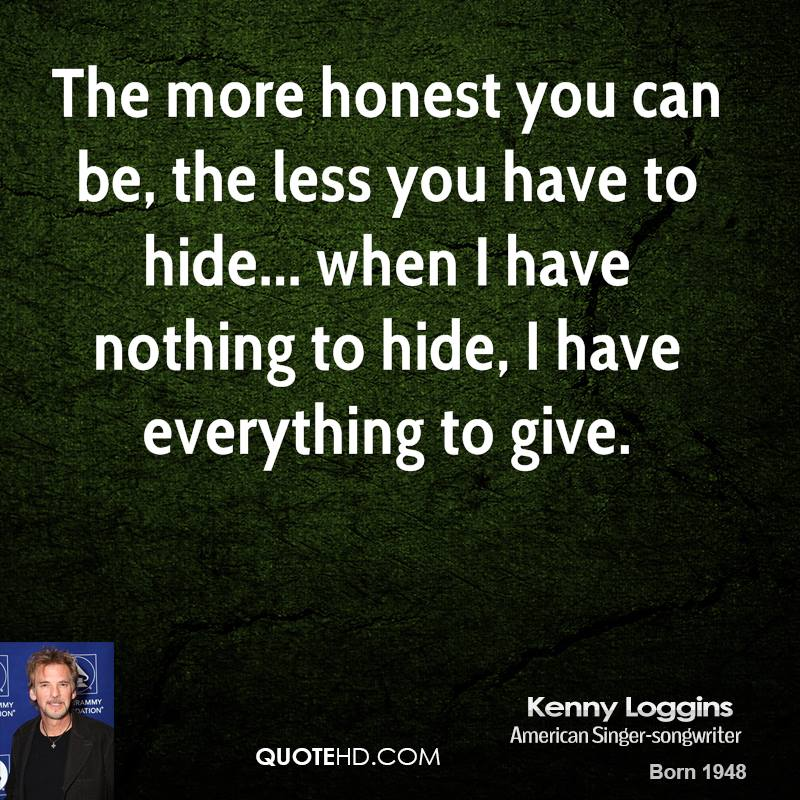The more honest you can be, the less you have to hide... when I have nothing to hide, I have everything to give.