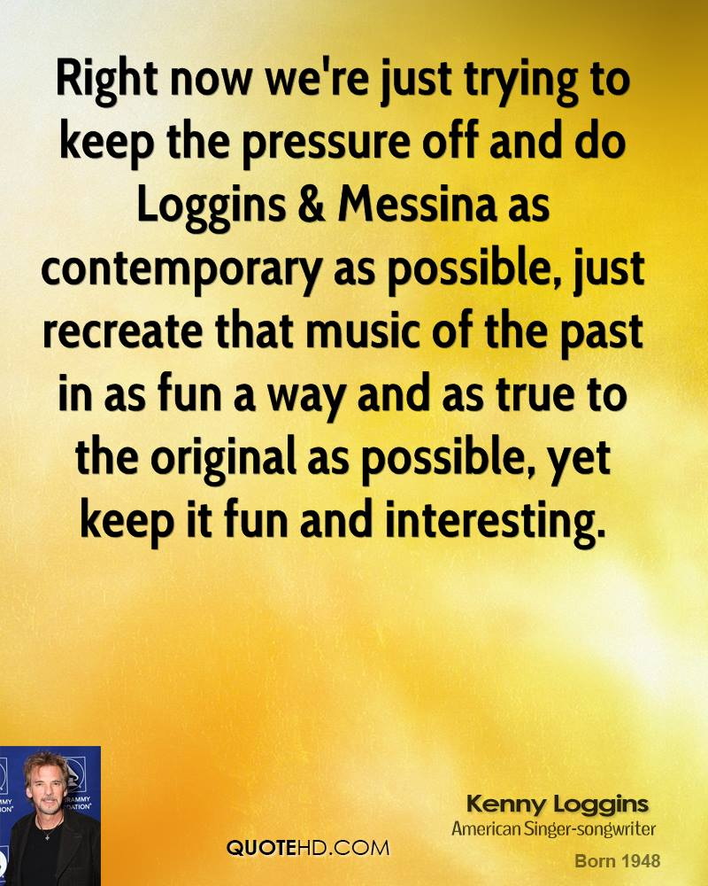 Right now we're just trying to keep the pressure off and do Loggins & Messina as contemporary as possible, just recreate that music of the past in as fun a way and as true to the original as possible, yet keep it fun and interesting.