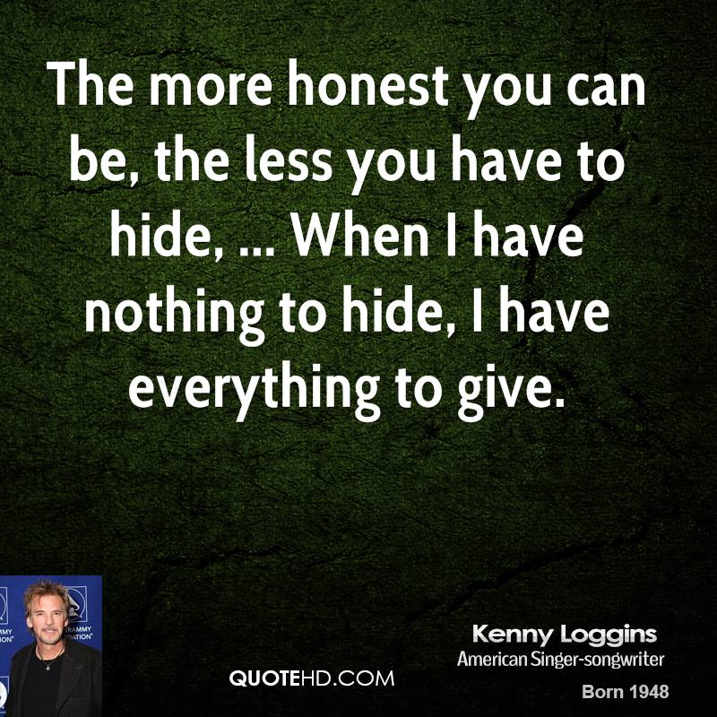The more honest you can be, the less you have to hide, ... When I have nothing to hide, I have everything to give.