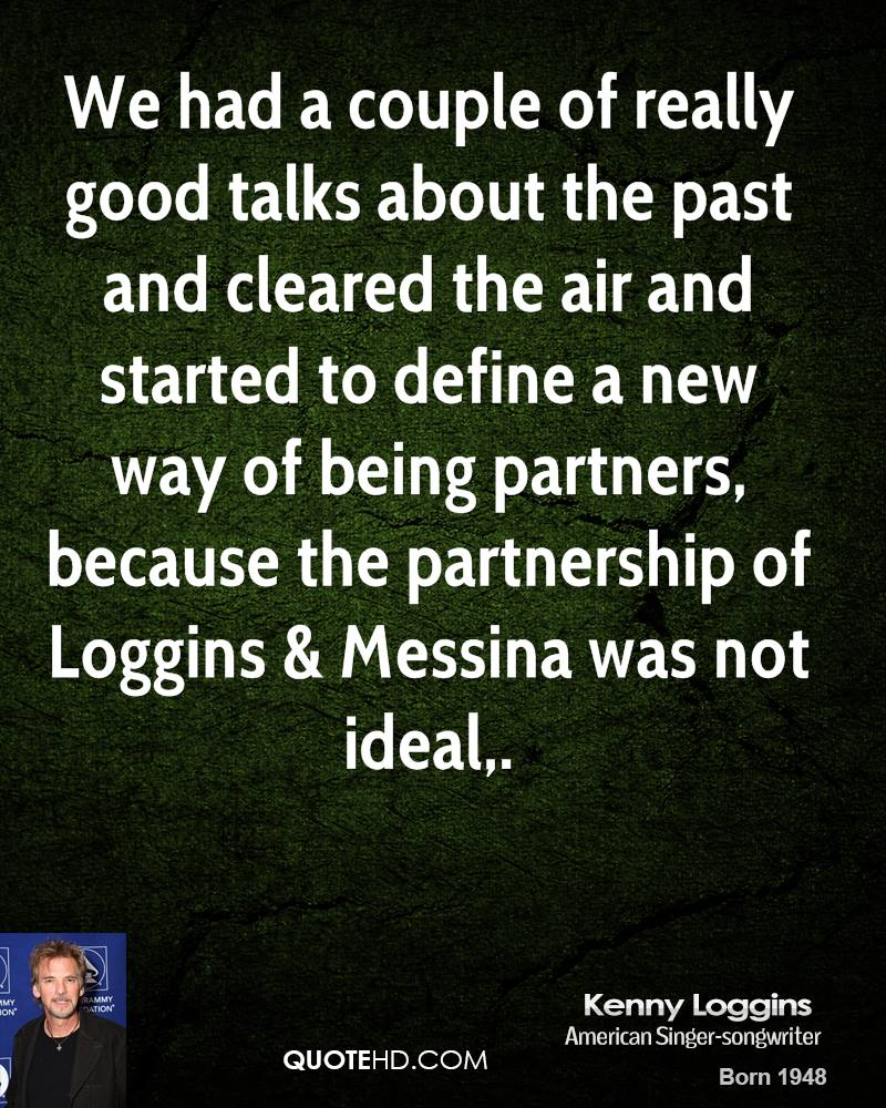 We had a couple of really good talks about the past and cleared the air and started to define a new way of being partners, because the partnership of Loggins & Messina was not ideal.